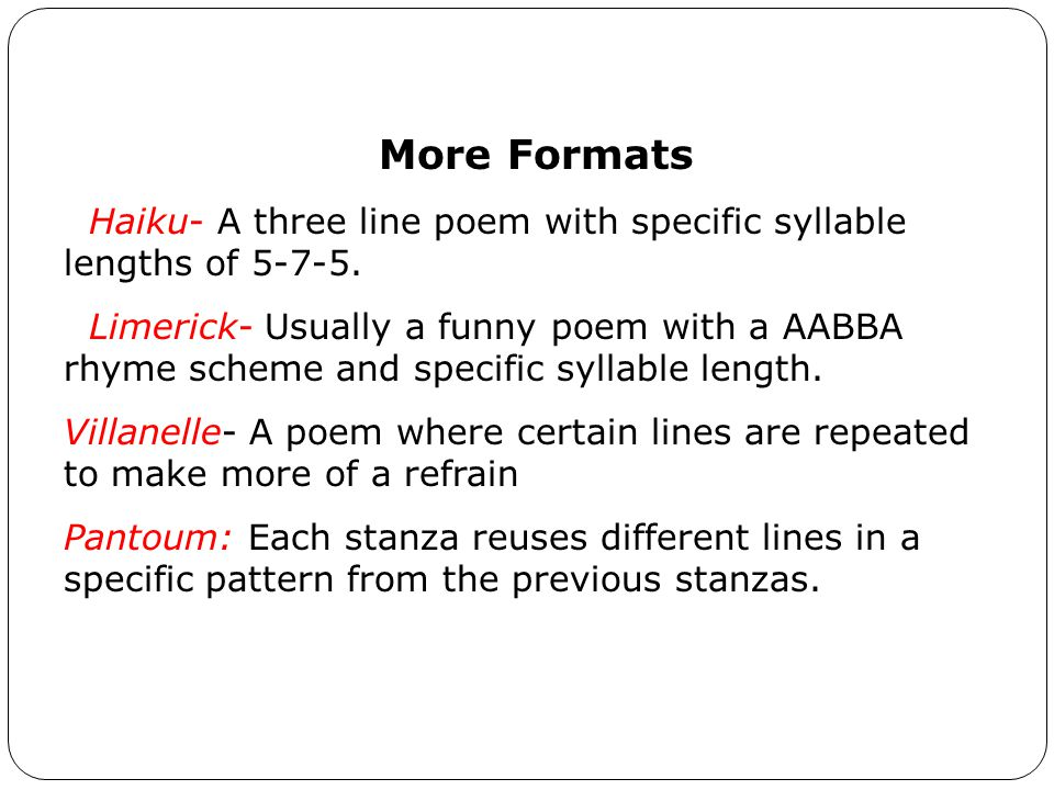 More Formats Haiku- A three line poem with specific syllable lengths of 5-7-5.