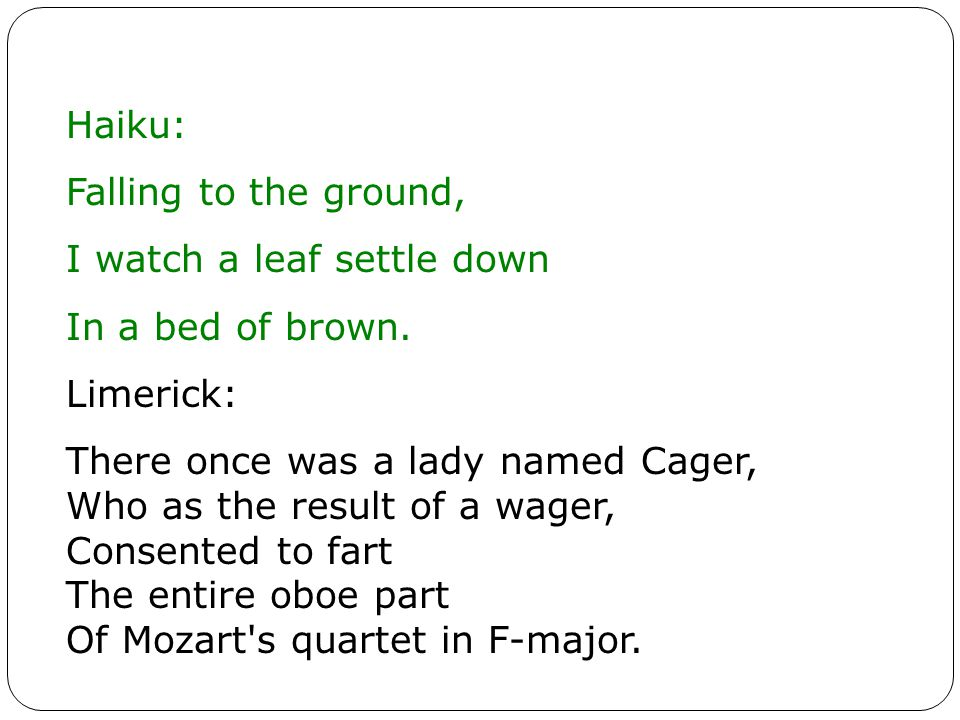 Haiku: Falling to the ground, I watch a leaf settle down. In a bed of brown. Limerick: