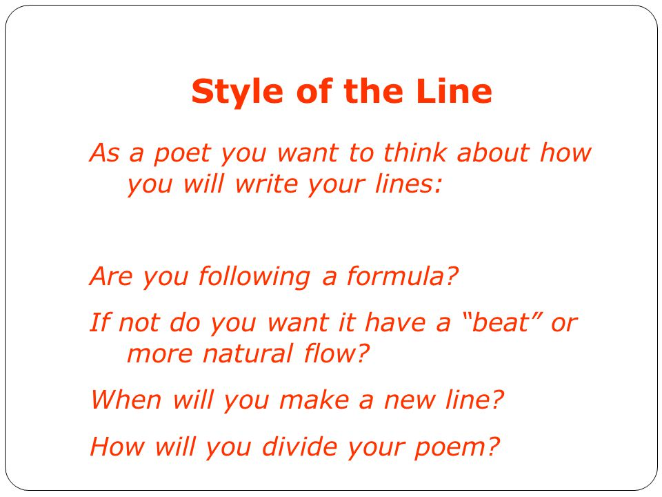 Style of the Line As a poet you want to think about how you will write your lines: Are you following a formula