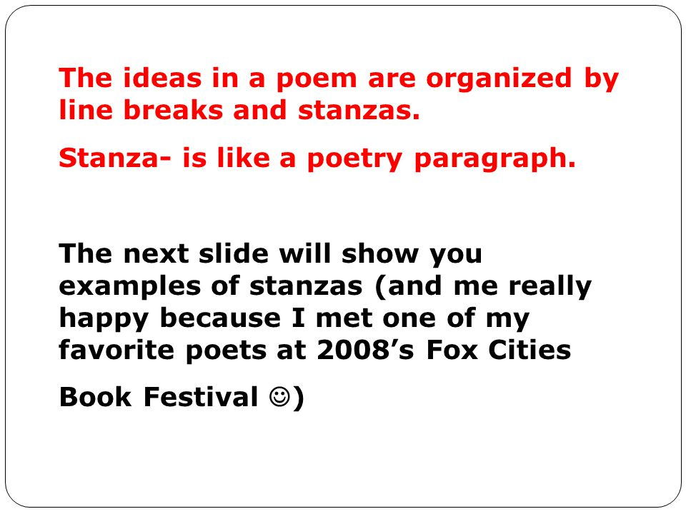 The ideas in a poem are organized by line breaks and stanzas.