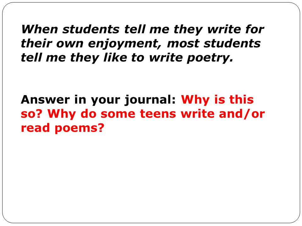 When students tell me they write for their own enjoyment, most students tell me they like to write poetry.