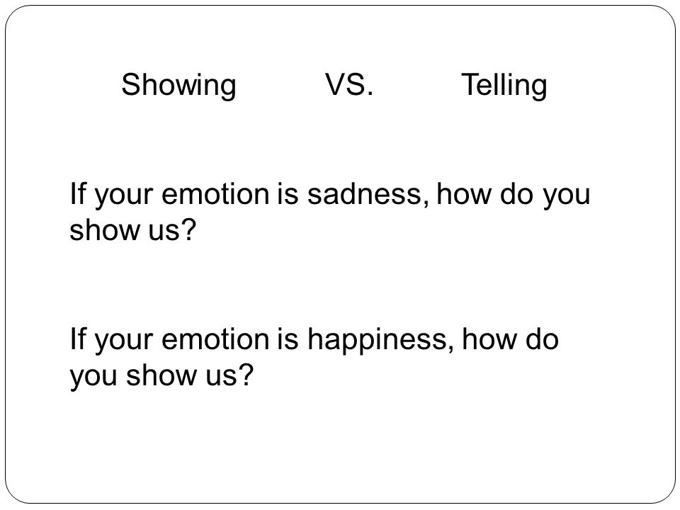 Showing VS. Telling If your emotion is sadness, how do you show us.