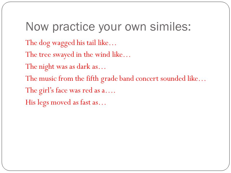 Now practice your own similes: