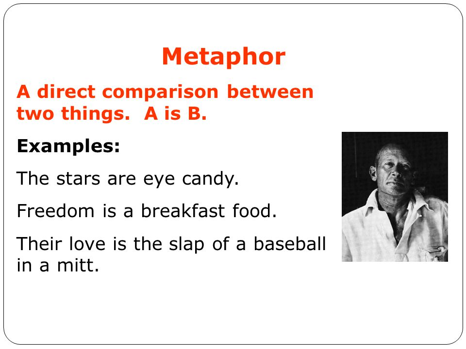Metaphor A direct comparison between two things. A is B. Examples: