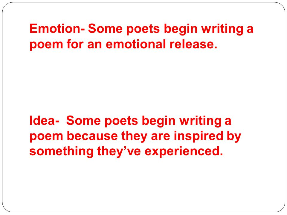 Emotion- Some poets begin writing a poem for an emotional release.