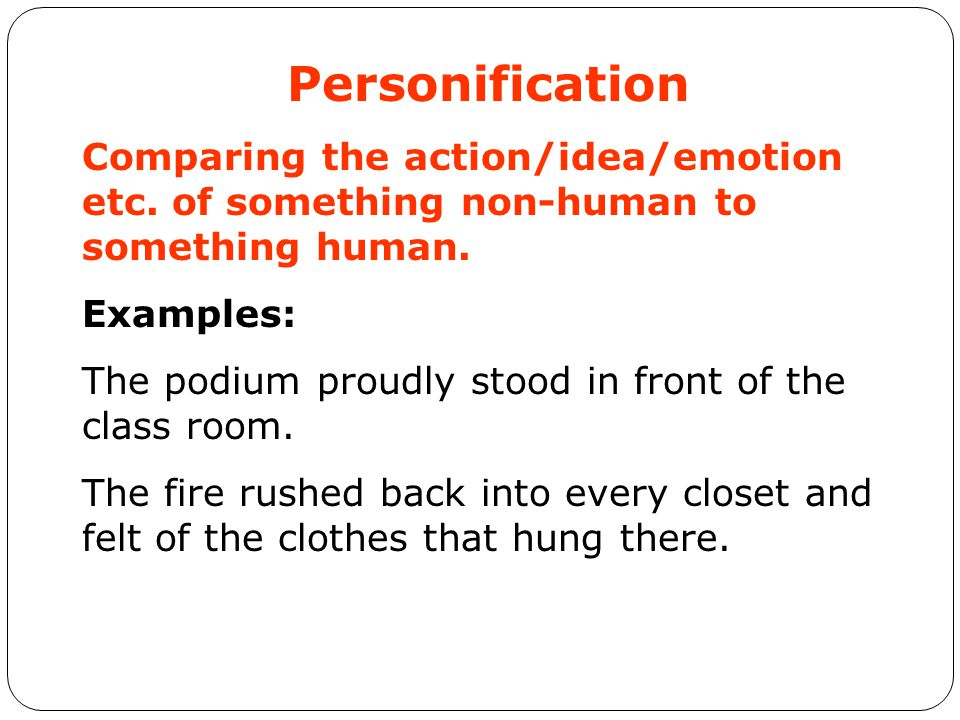 Personification Comparing the action/idea/emotion etc. of something non-human to something human. Examples: