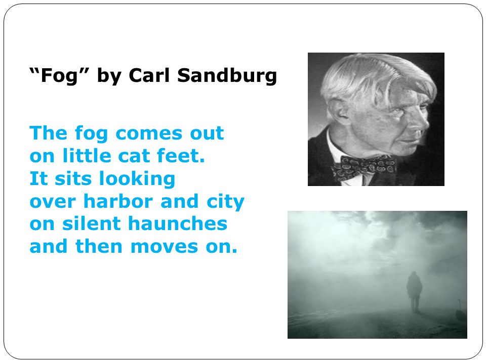 Fog by Carl Sandburg The fog comes out. on little cat feet. It sits looking. over harbor and city.