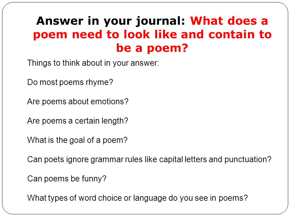 Answer in your journal: What does a poem need to look like and contain to be a poem
