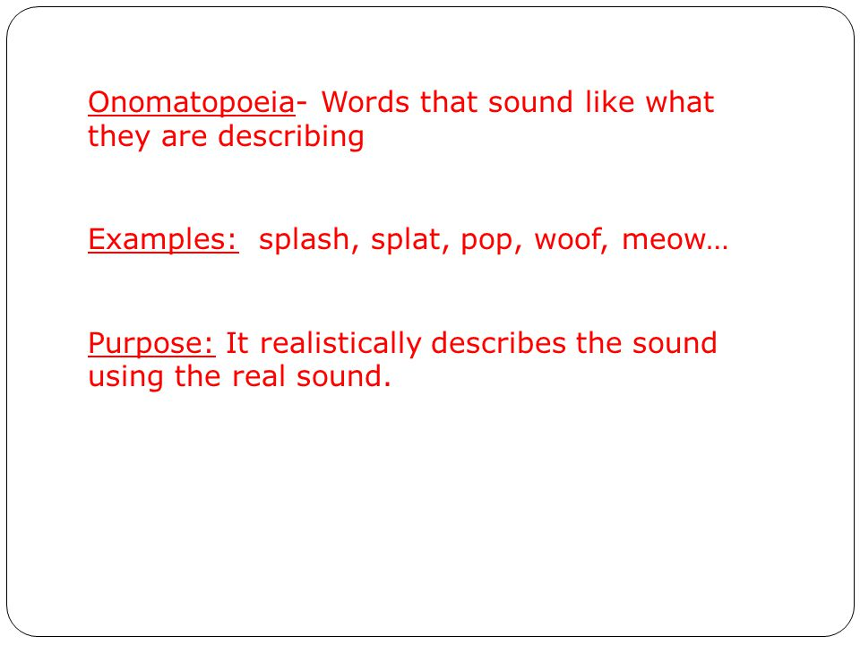 Onomatopoeia- Words that sound like what they are describing