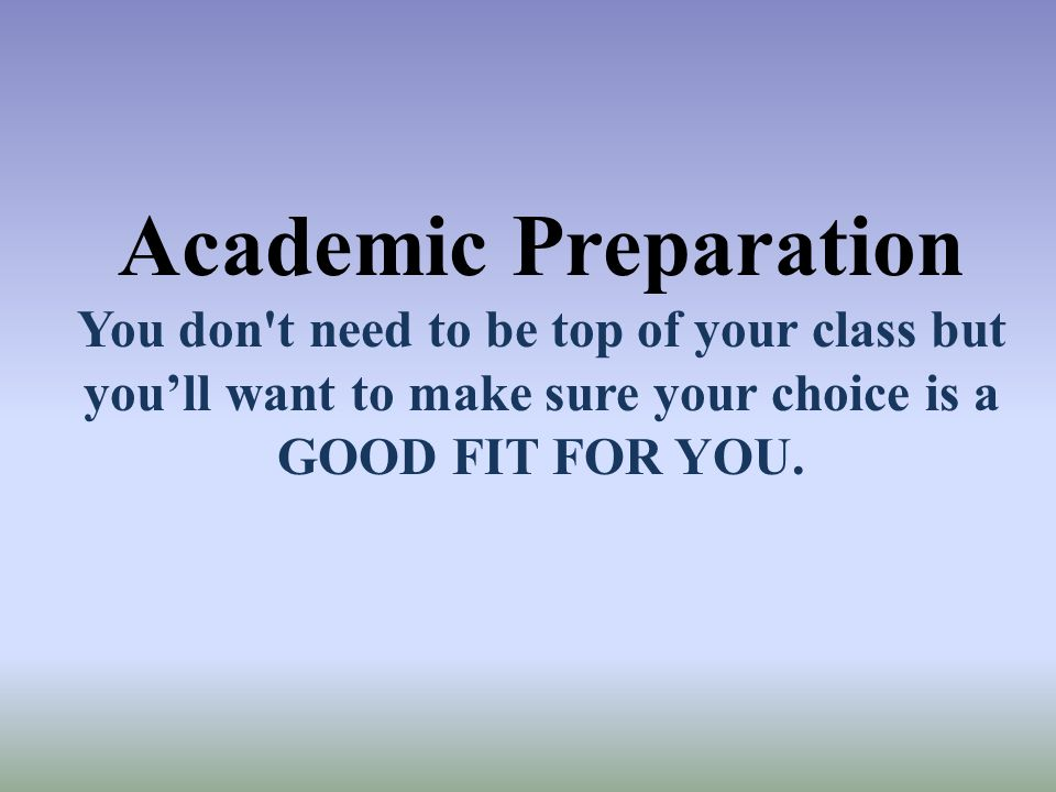 Academic Preparation You don t need to be top of your class but you'll want to make sure your choice is a GOOD FIT FOR YOU.