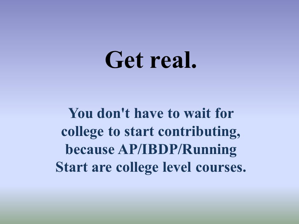 Get real. You don t have to wait for college to start contributing, because AP/IBDP/Running Start are college level courses.