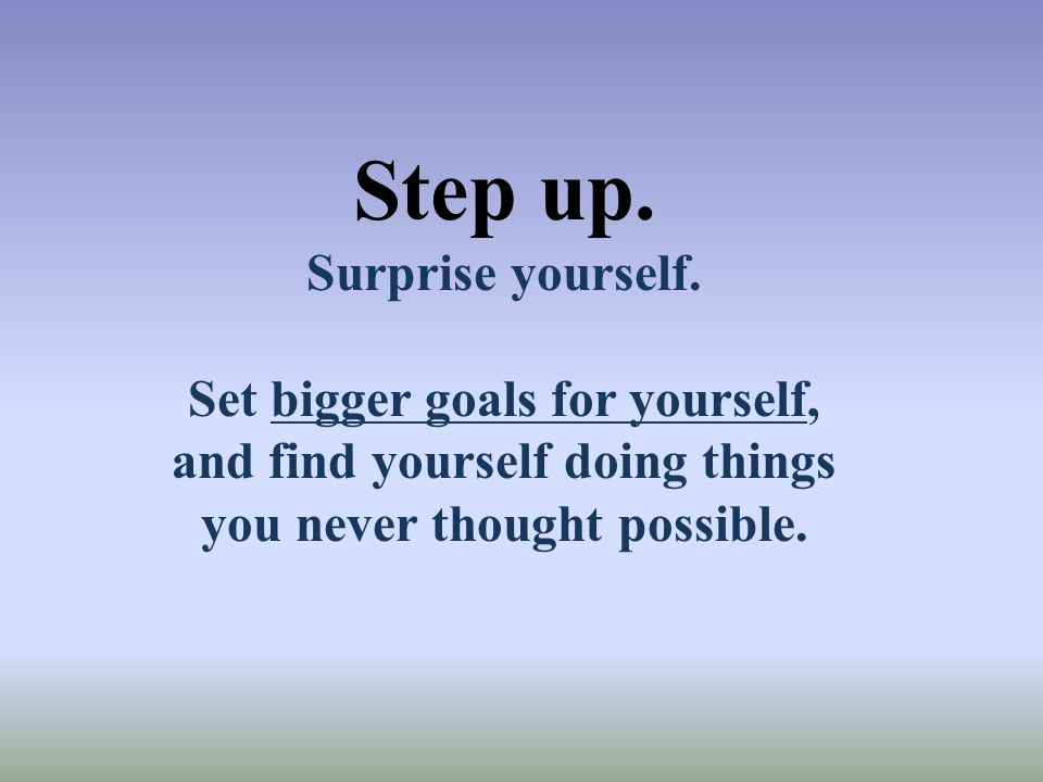 Set bigger goals for yourself,