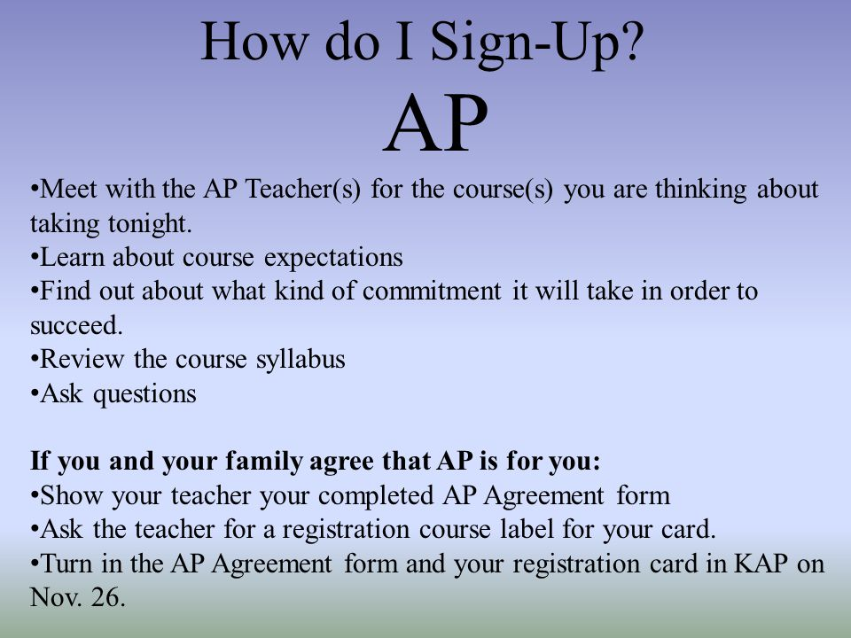 How do I Sign-Up AP. Meet with the AP Teacher(s) for the course(s) you are thinking about taking tonight.