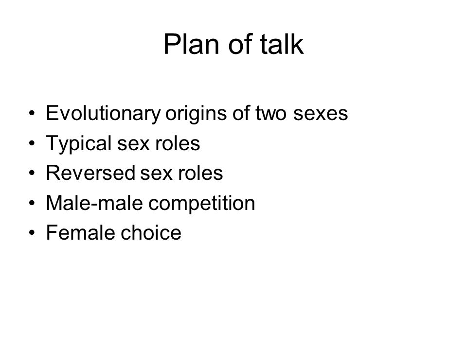 Plan of talk Evolutionary origins of two sexes Typical sex roles