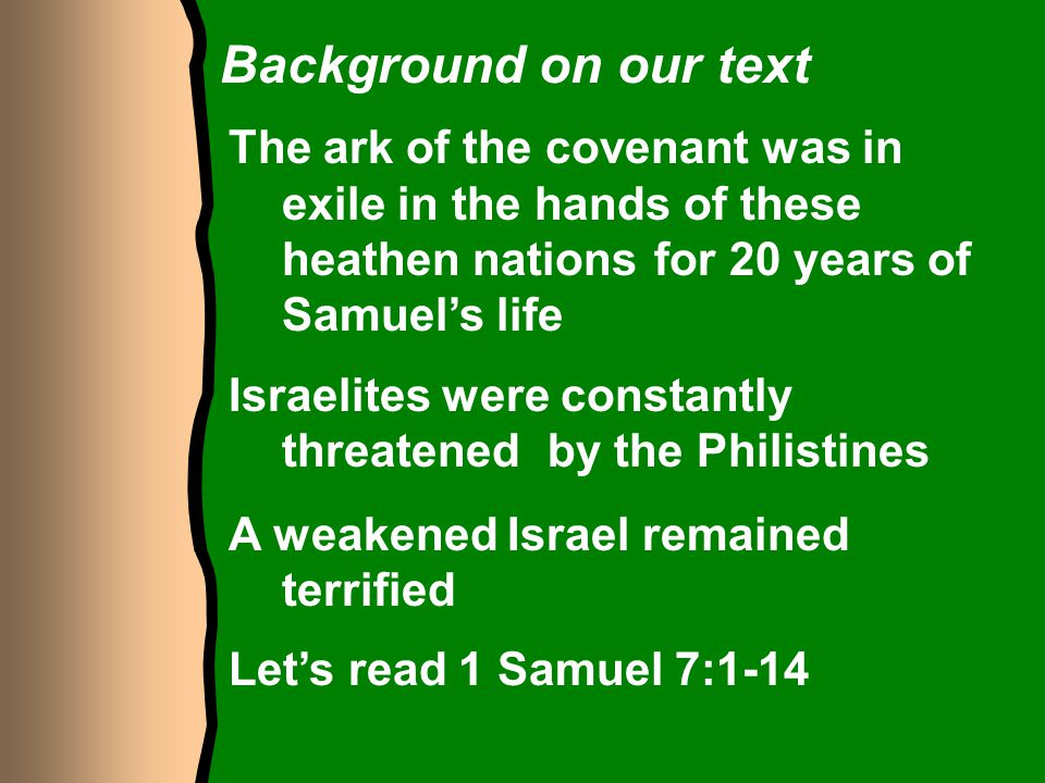 Background on our text The ark of the covenant was in exile in the hands of these heathen nations for 20 years of Samuel's life.