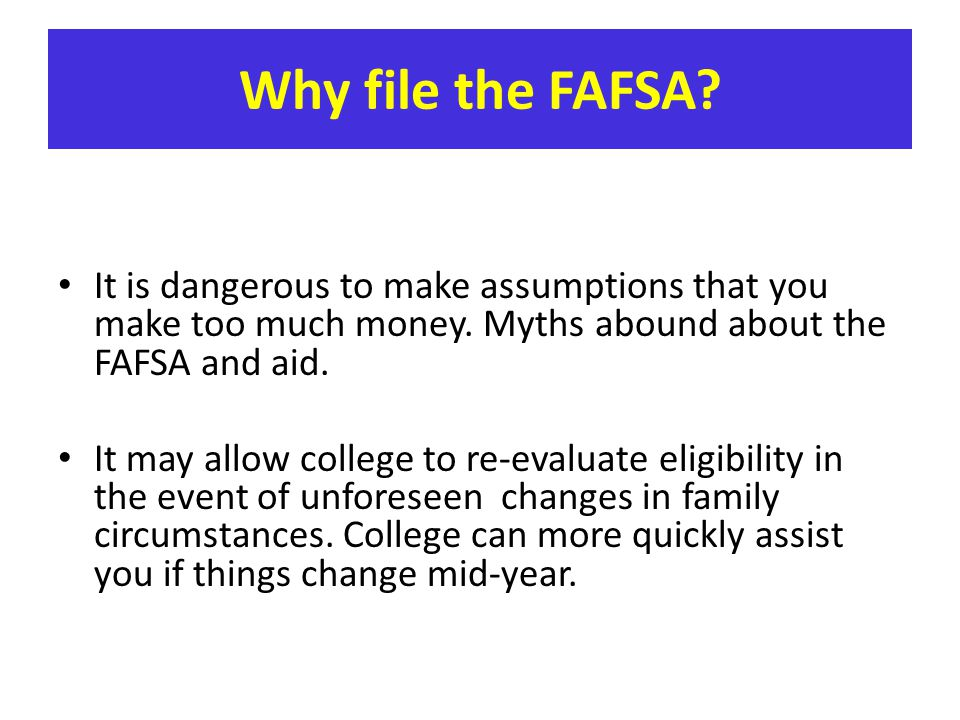 Why file the FAFSA It is dangerous to make assumptions that you make too much money. Myths abound about the FAFSA and aid.