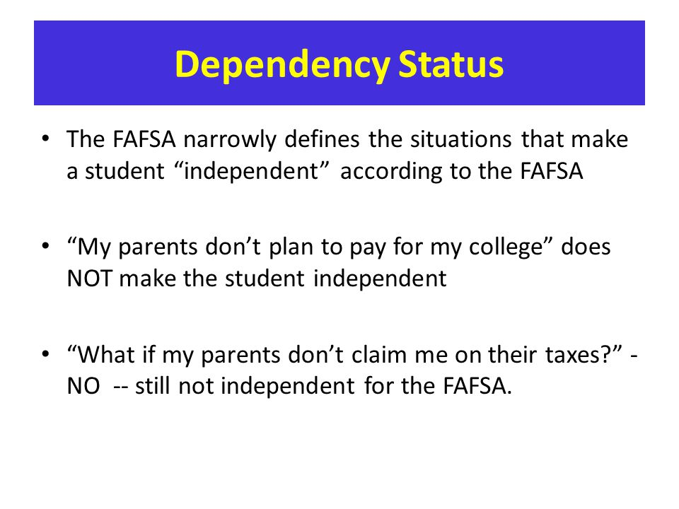 Dependency Status The FAFSA narrowly defines the situations that make a student independent according to the FAFSA.