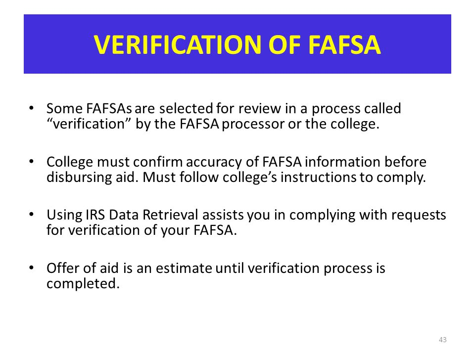 VERIFICATION OF FAFSA Some FAFSAs are selected for review in a process called verification by the FAFSA processor or the college.