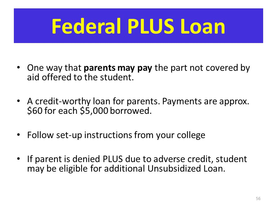 Federal PLUS Loan One way that parents may pay the part not covered by aid offered to the student.