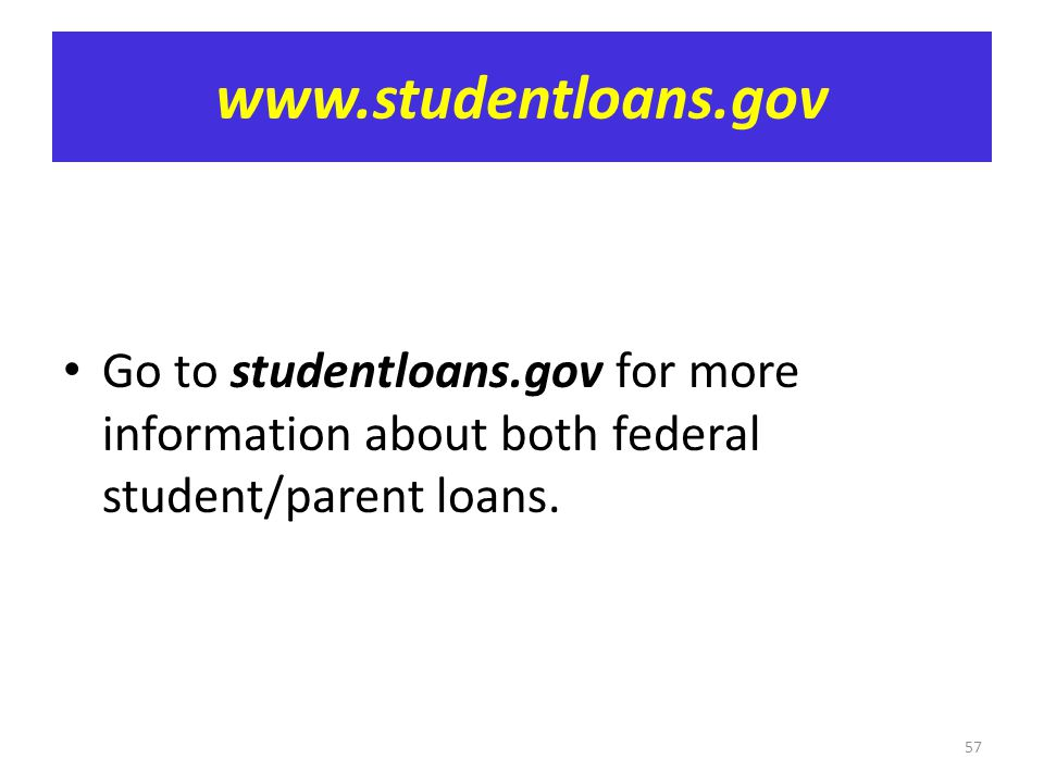 www.studentloans.gov Go to studentloans.gov for more information about both federal student/parent loans.