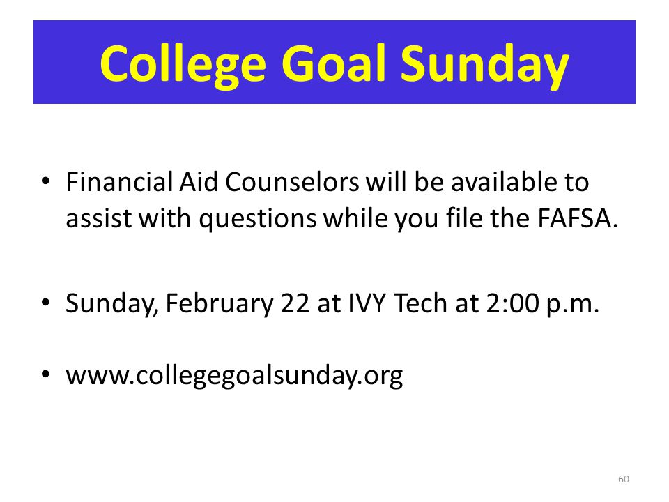 College Goal Sunday Financial Aid Counselors will be available to assist with questions while you file the FAFSA.