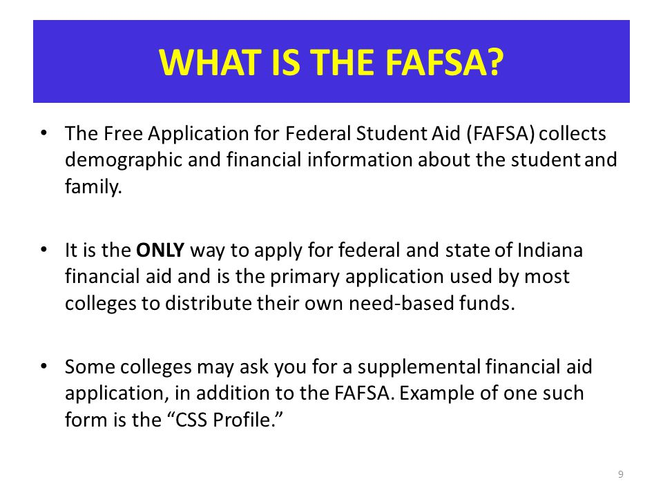 WHAT IS THE FAFSA The Free Application for Federal Student Aid (FAFSA) collects demographic and financial information about the student and family.