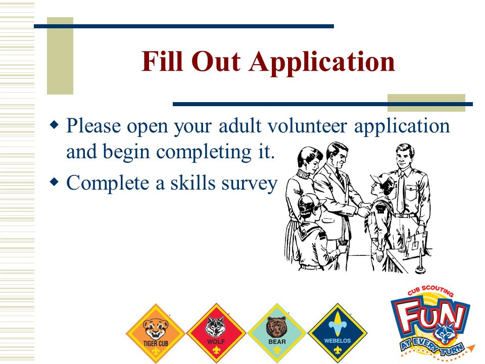 Fill Out Application Please open your adult volunteer application and begin completing it. Complete a skills survey.