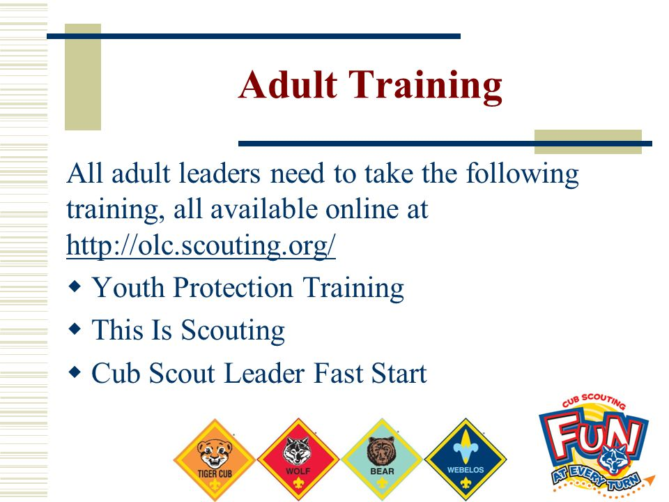 Adult Training All adult leaders need to take the following training, all available online at http://olc.scouting.org/
