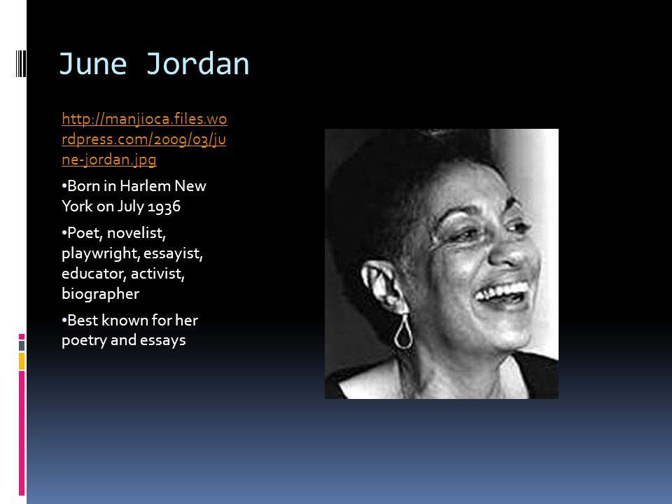June Jordan http://manjioca.files.wo rdpress.com/2009/03/ju ne-jordan.jpg. Born in Harlem New York on July 1936.