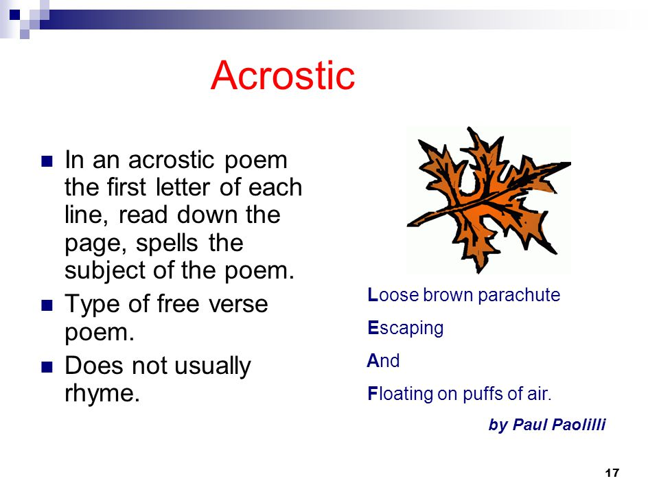 Acrostic In an acrostic poem the first letter of each line, read down the page, spells the subject of the poem.