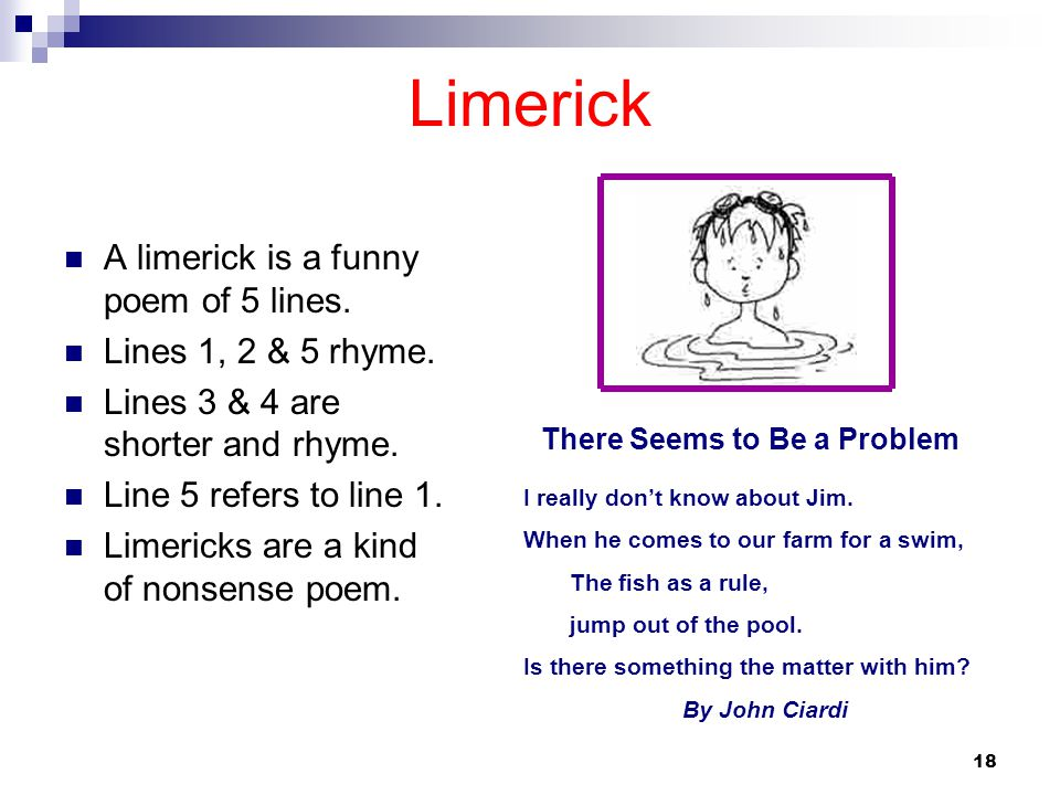 Limerick A limerick is a funny poem of 5 lines. Lines 1, 2 & 5 rhyme.
