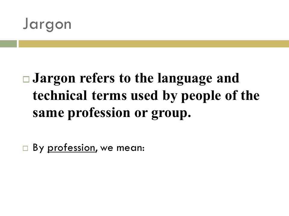 Jargon Jargon refers to the language and technical terms used by people of the same profession or group.