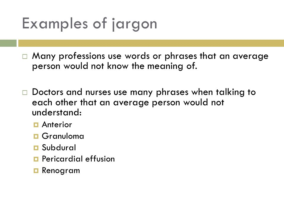 Examples of jargon Many professions use words or phrases that an average person would not know the meaning of.