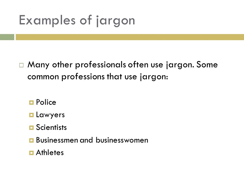 Examples of jargon Many other professionals often use jargon. Some common professions that use jargon:
