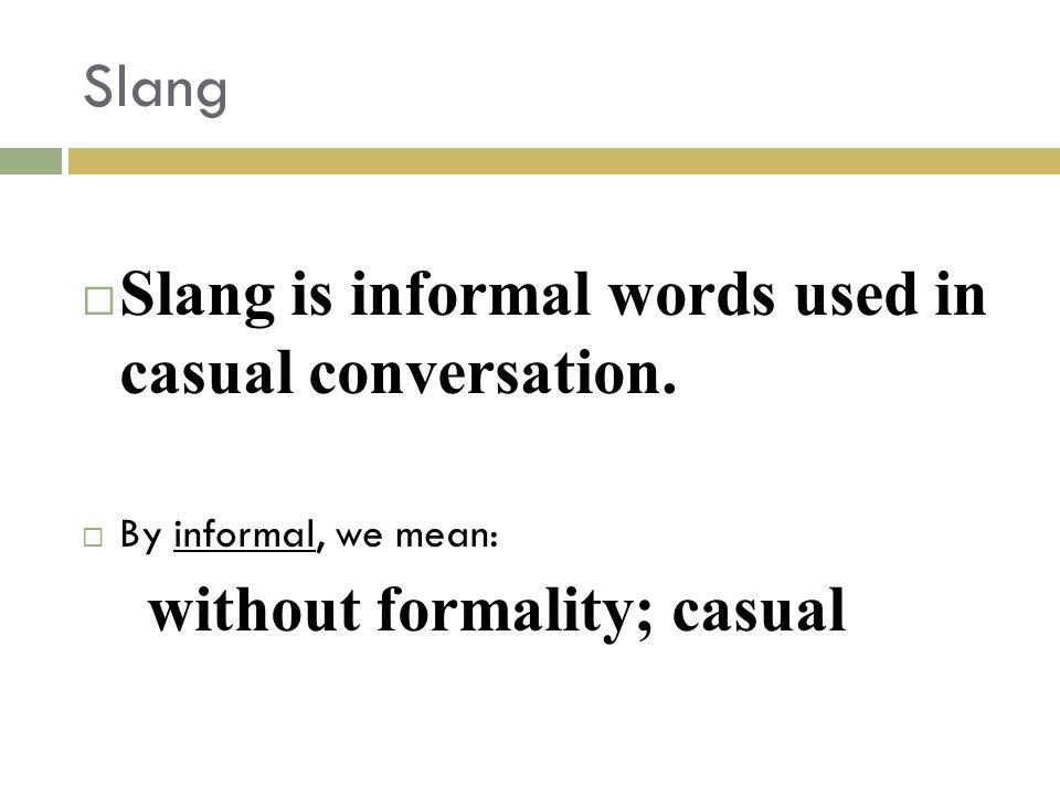 Slang is informal words used in casual conversation.