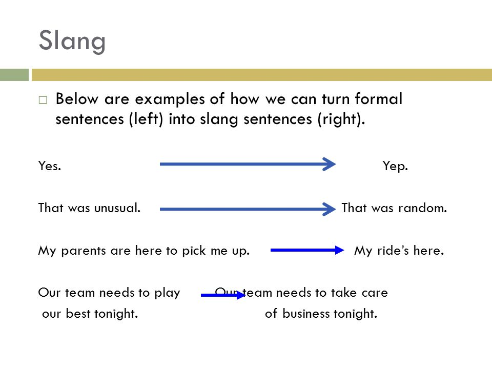 Slang Below are examples of how we can turn formal sentences (left) into slang sentences (right). Yes. Yep.
