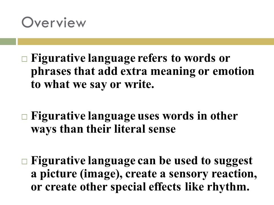 Overview Figurative language refers to words or phrases that add extra meaning or emotion to what we say or write.