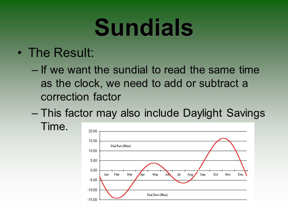 Sundials The Result: If we want the sundial to read the same time as the clock, we need to add or subtract a correction factor.