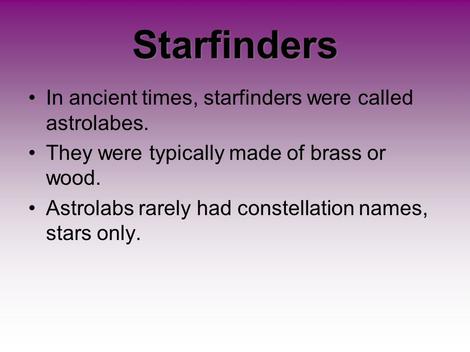Starfinders In ancient times, starfinders were called astrolabes.