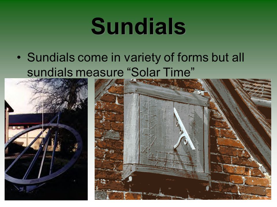 Sundials Sundials come in variety of forms but all sundials measure Solar Time