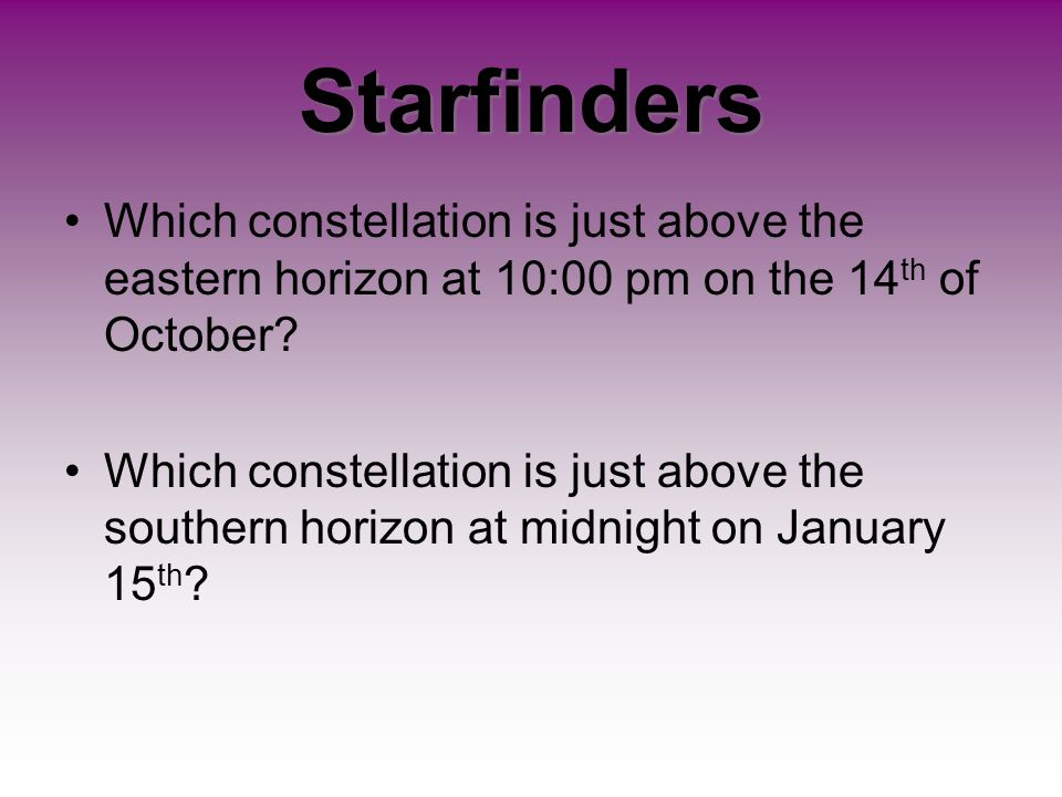 Starfinders Which constellation is just above the eastern horizon at 10:00 pm on the 14th of October