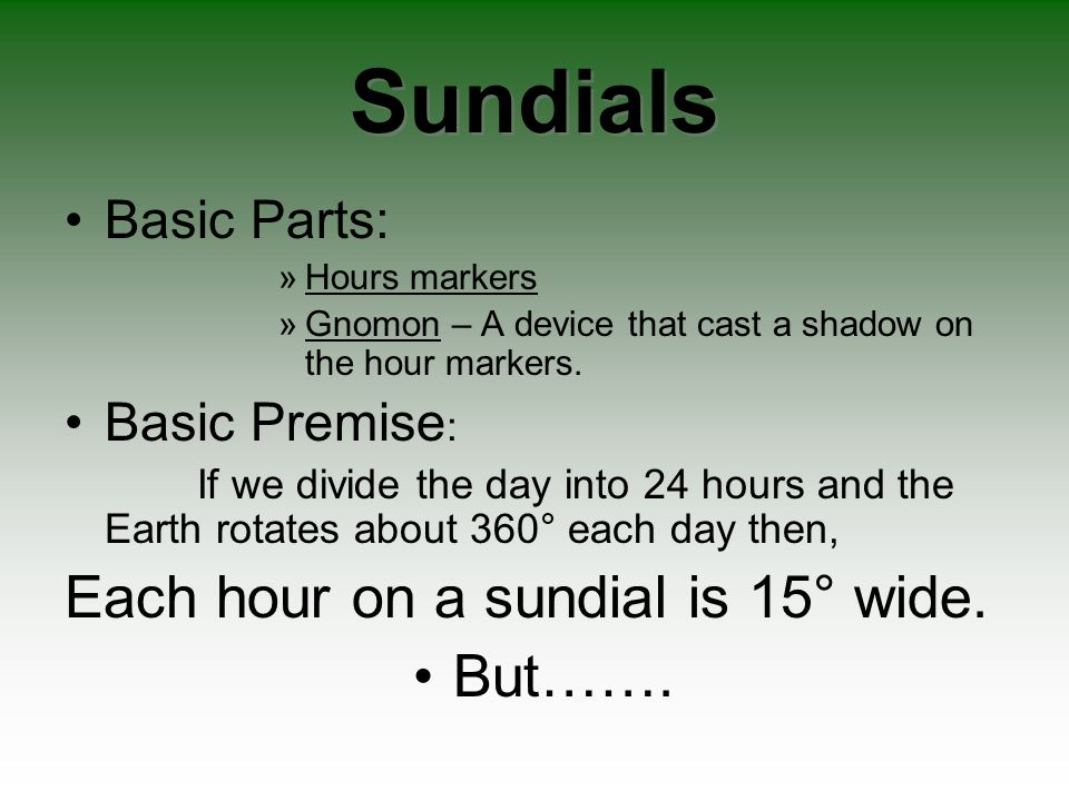 Sundials Each hour on a sundial is 15° wide. But……. Basic Parts: