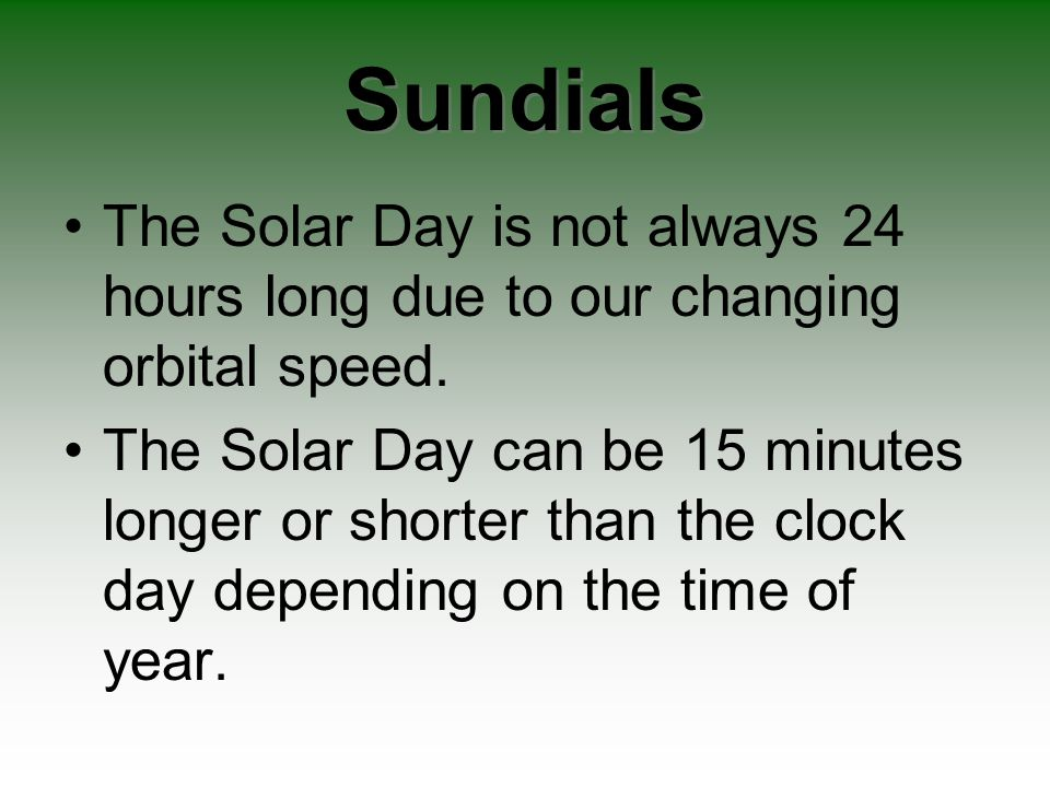 Sundials The Solar Day is not always 24 hours long due to our changing orbital speed.