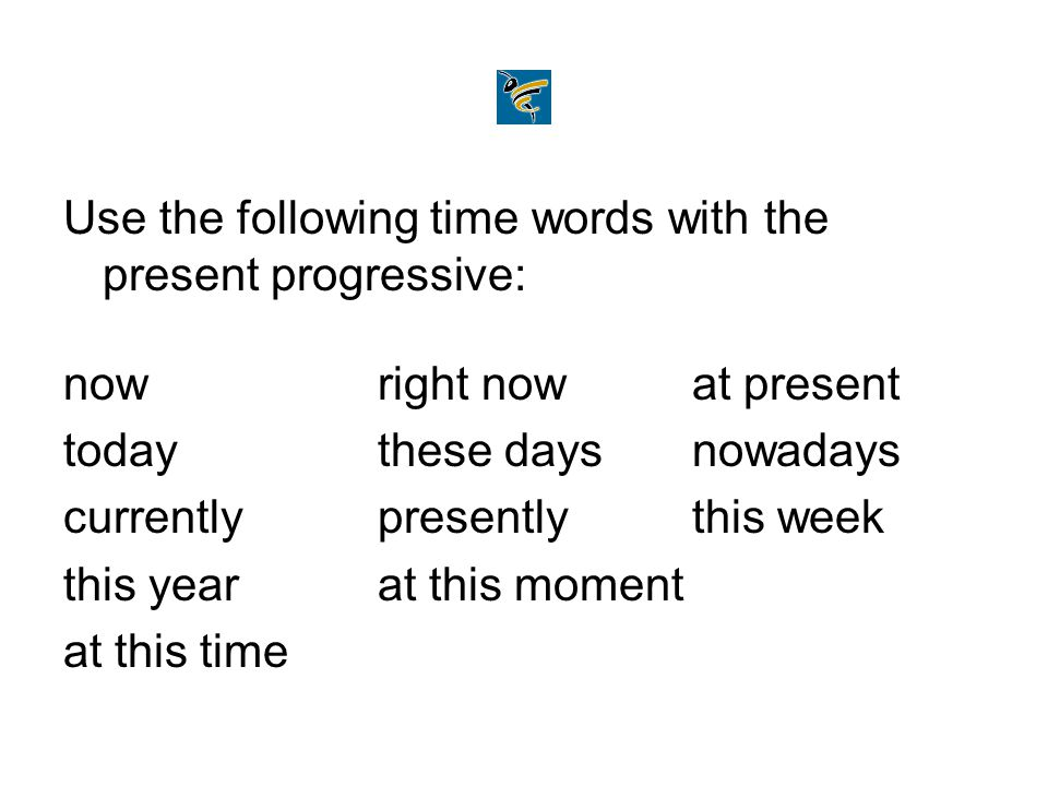 Use the following time words with the present progressive: