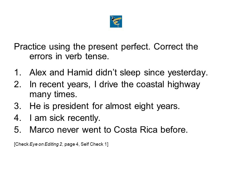 Practice using the present perfect. Correct the errors in verb tense.
