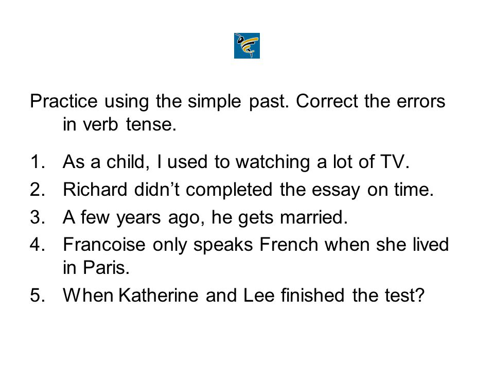 Practice using the simple past. Correct the errors in verb tense.