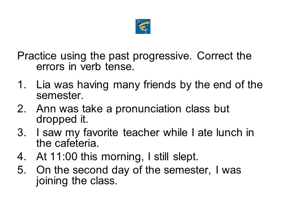 Practice using the past progressive. Correct the errors in verb tense.