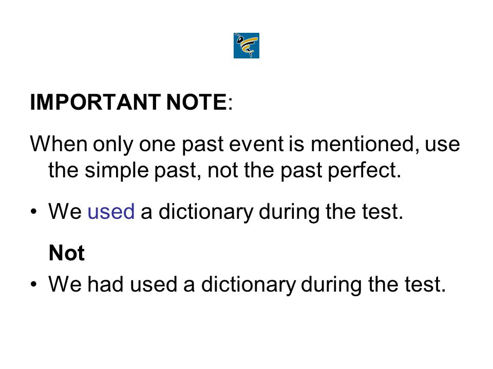 IMPORTANT NOTE: When only one past event is mentioned, use the simple past, not the past perfect. We used a dictionary during the test.