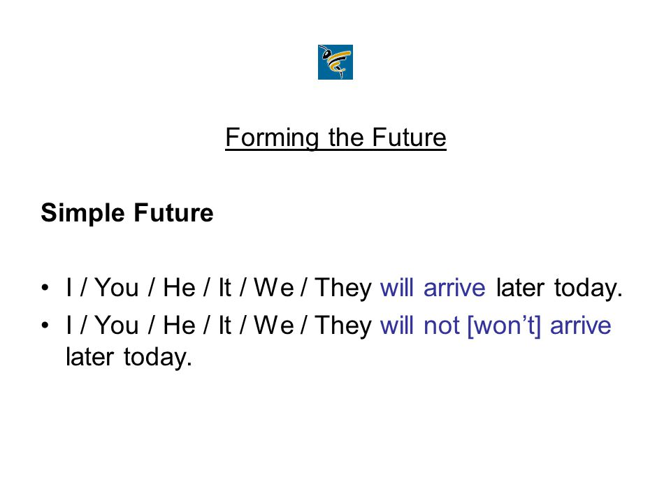 Forming the Future Simple Future. I / You / He / It / We / They will arrive later today.