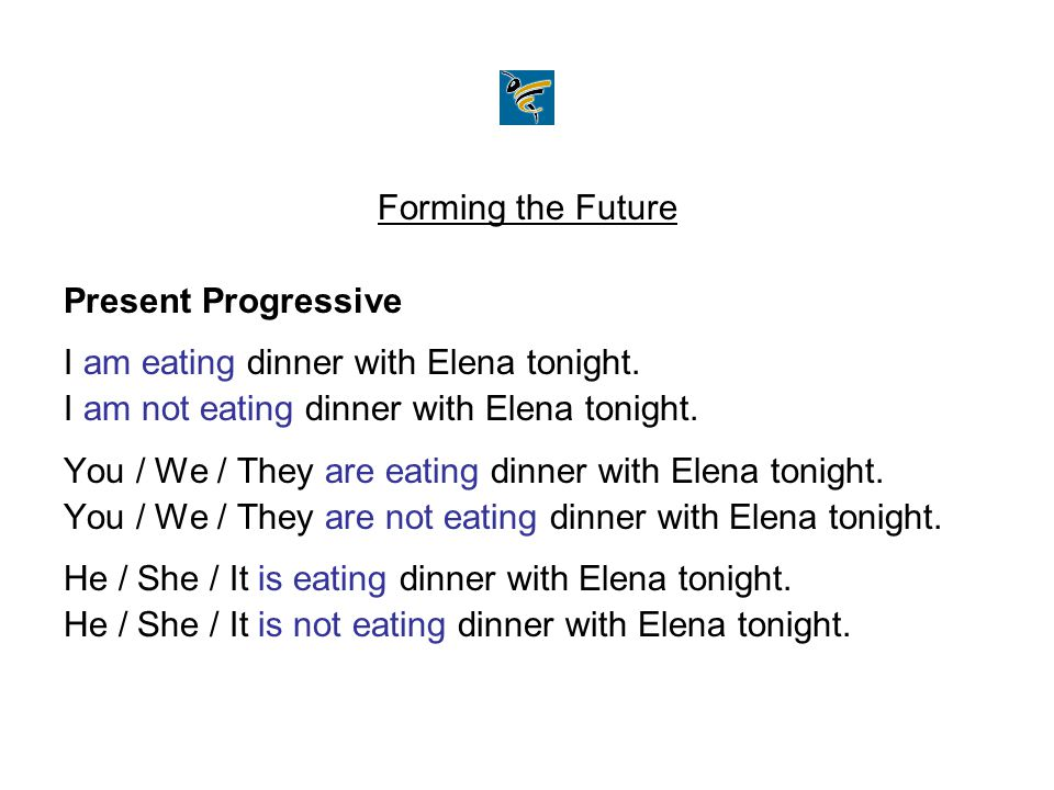 Forming the Future Present Progressive. I am eating dinner with Elena tonight. I am not eating dinner with Elena tonight.